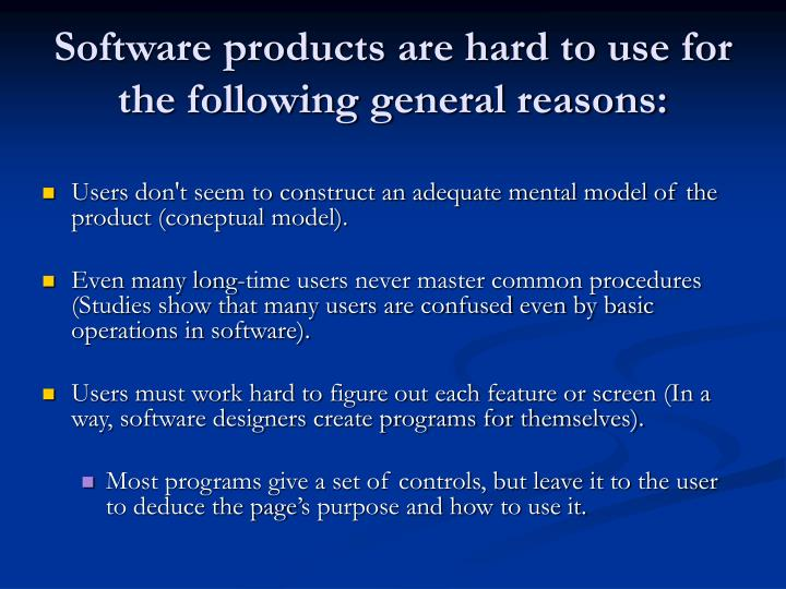 Software products are hard to use for the following general reasons: