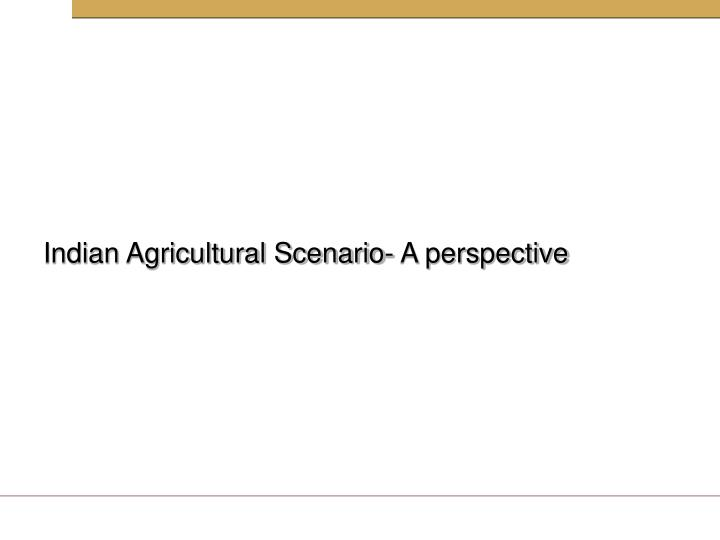 Indian Agricultural Scenario- A perspective
