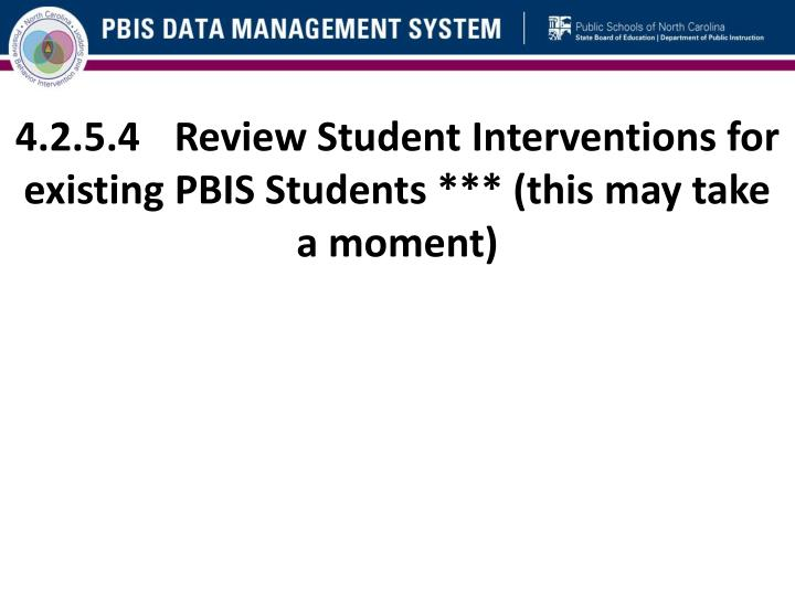 4.2.5.4	Review Student Interventions for existing PBIS Students *** (this may take a moment)