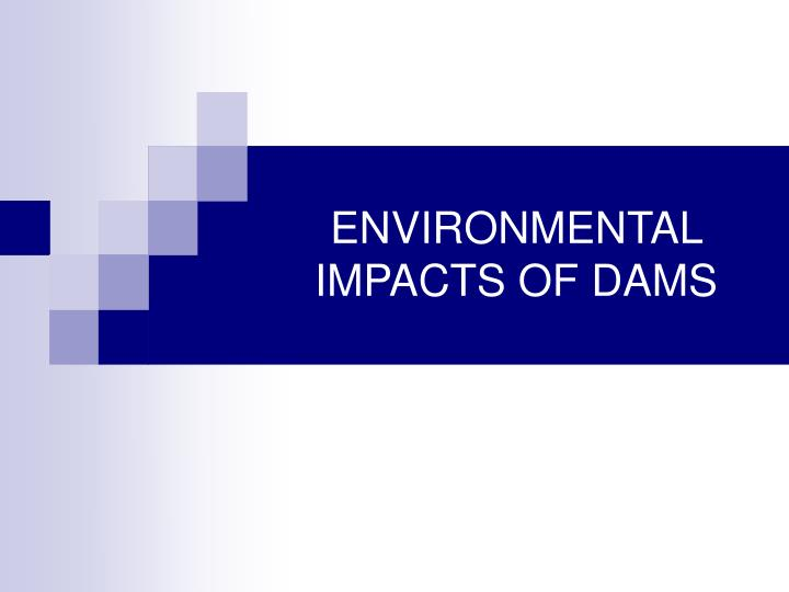 ENVIRONMENTAL IMPACTS OF DAMS