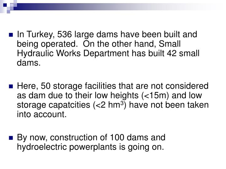 In Turkey, 536 large dams have been built and being operated.  On the other hand, Small Hydraulic Works Department has built 42 small dams.