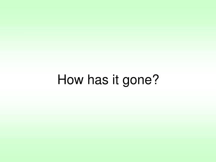 How has it gone?