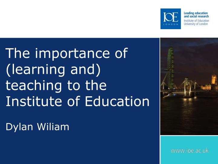 The importance of learning and teaching to the institute of education dylan wiliam
