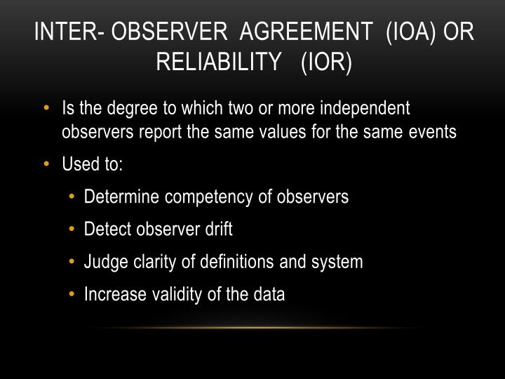Inter- observer  Agreement  (IOA) or Reliability   (IOR)