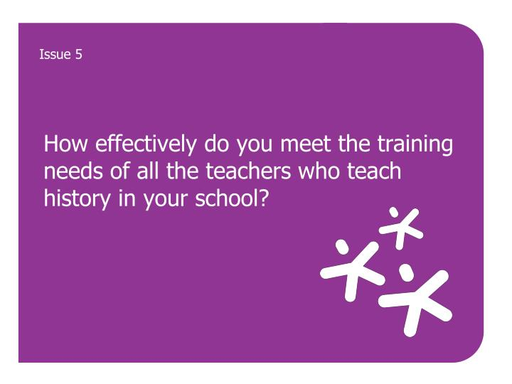 How effectively do you meet the training needs of all the teachers who teach history in your school?