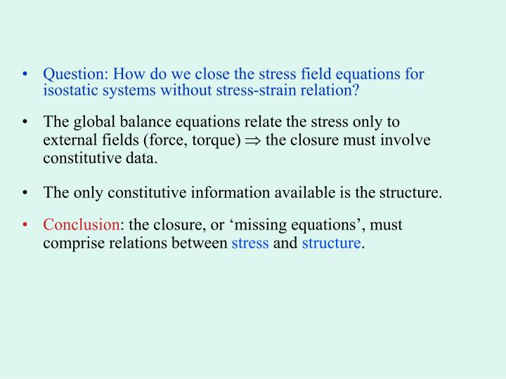 Question: How do we close the stress field equations for isostatic systems without stress-strain relation?