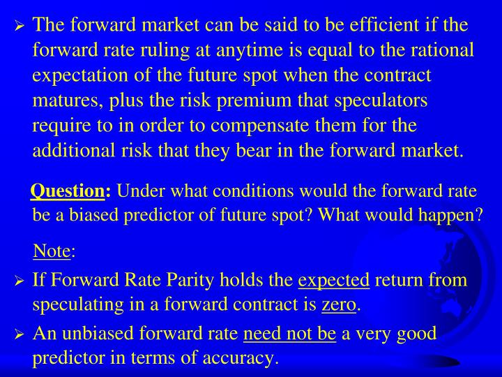 The forward market can be said to be efficient if the forward rate ruling at anytime is equal to the rational expectation of the future spot when the contract matures, plus the risk premium that speculators require to in order to compensate them for the additional risk that they bear in the forward market.