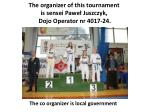 the organizer of this tournament is sensei pawe juszczyk dojo operator nr 4017 24