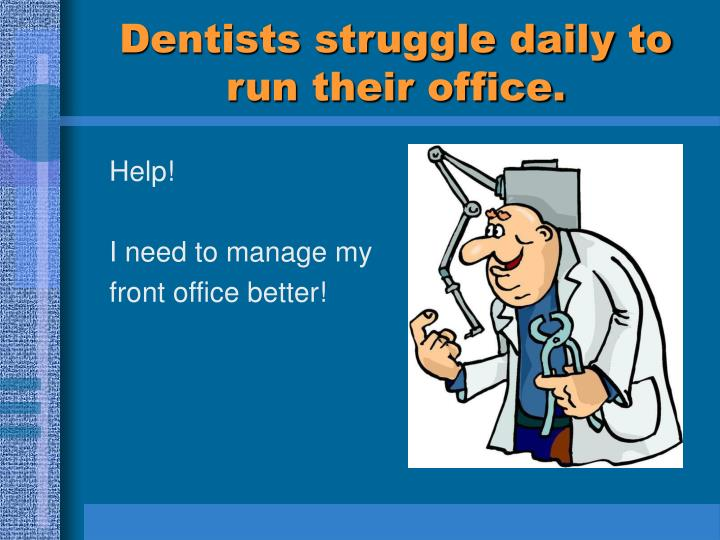 Dentists struggle daily to run their office.