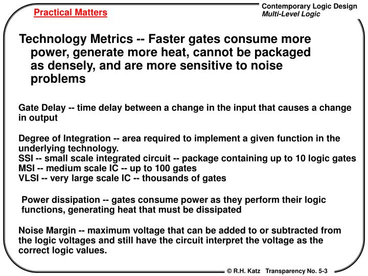 Technology Metrics -- Faster gates consume more power, generate more heat, cannot be packaged as densely, and are more sensitive to noise problems
