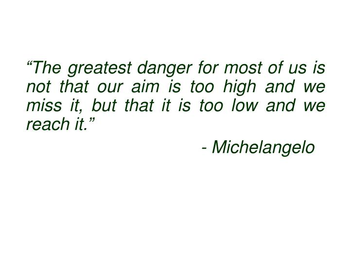 """""""The greatest danger for most of us is not that our aim is too high and we miss it, but that it is too low and we reach it."""""""