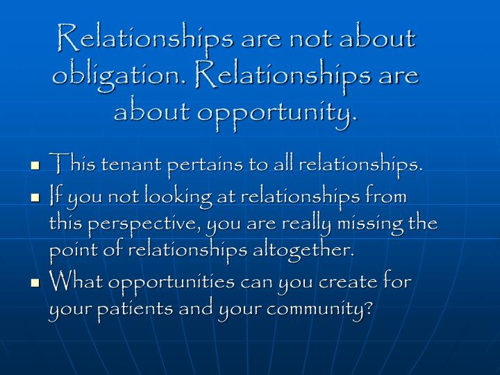Relationships are not about obligation. Relationships are about opportunity.