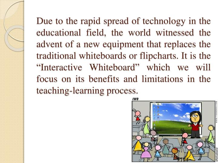 """Due to the rapid spread of technology in the educational field, the world witnessed the advent of a new equipment that replaces the traditional whiteboards or flipcharts. It is the """"Interactive Whiteboard"""" which we will focus on its benefits and limitations in the teaching-learning process."""