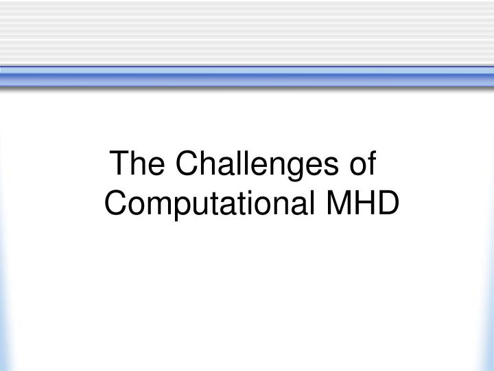 The Challenges of Computational MHD