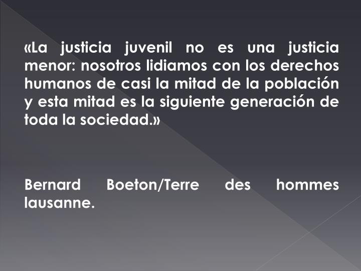 «La justicia juvenil no es una justicia menor: nosotros lidiamos con los derechos humanos de casi la mitad de la población y esta mitad es la siguiente generación de toda la sociedad.»