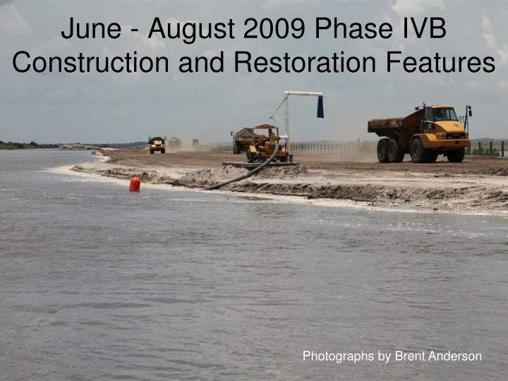 June - August 2009 Phase IVB Construction and Restoration Features