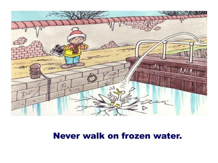 Never walk on frozen water.