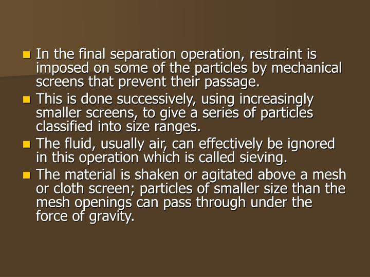 In the final separation operation, restraint is imposed on some of the particles by mechanical scree...