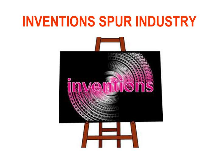 INVENTIONS SPUR INDUSTRY