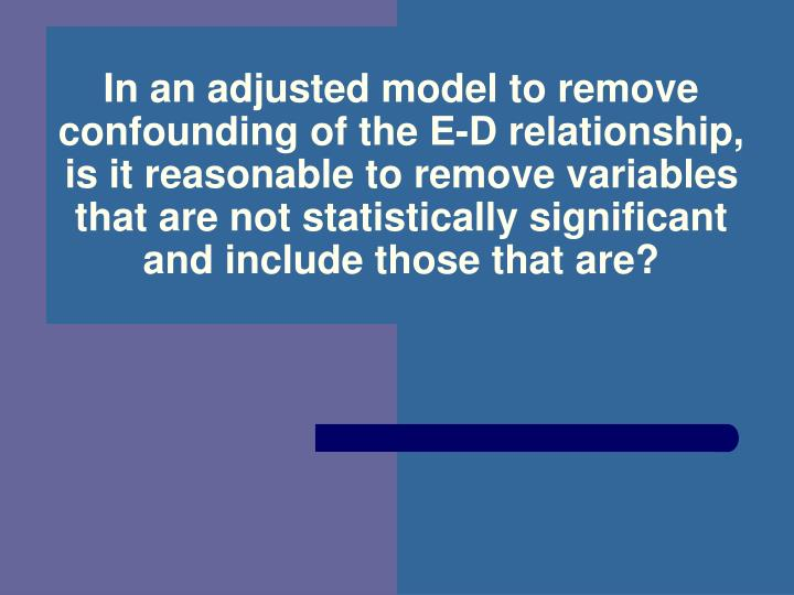 In an adjusted model to remove confounding of the E-D relationship, is it reasonable to remove variables that are not statistically significant and include those that are?