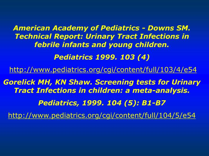 American Academy of Pediatrics - Downs SM. Technical Report: Urinary Tract Infections in febrile infants and young children.