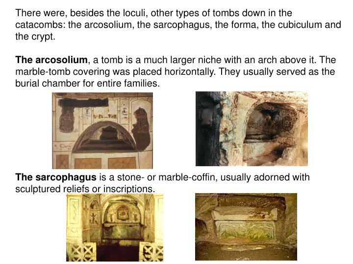 There were, besides the loculi, other types of tombs down in the catacombs: the arcosolium, the sarcophagus, the forma, the cubiculum and the crypt.