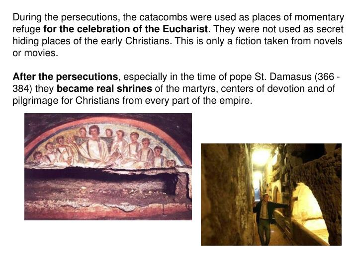 During the persecutions, the catacombs were used as places of momentary refuge