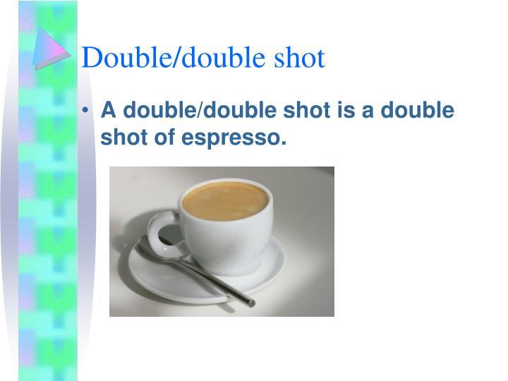 Double/double shot