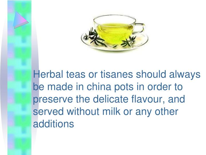 Herbal teas or tisanes should always be made in china pots in order to preserve the delicate flavour, and served without milk or any other additions