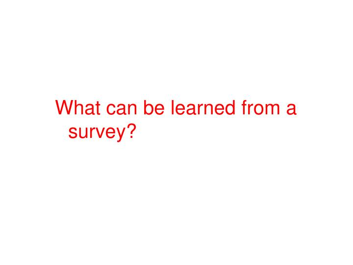 What can be learned from a survey?