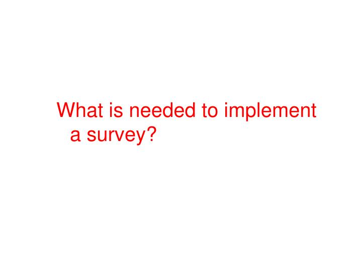 What is needed to implement a survey?