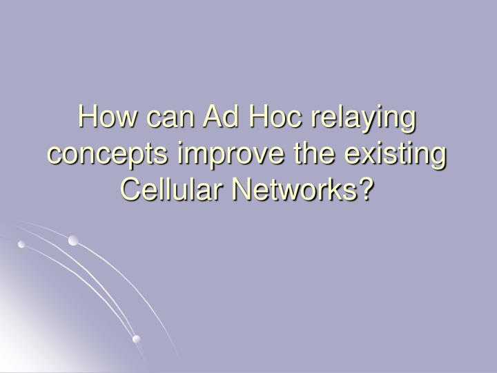 How can Ad Hoc relaying concepts improve the existing Cellular Networks?