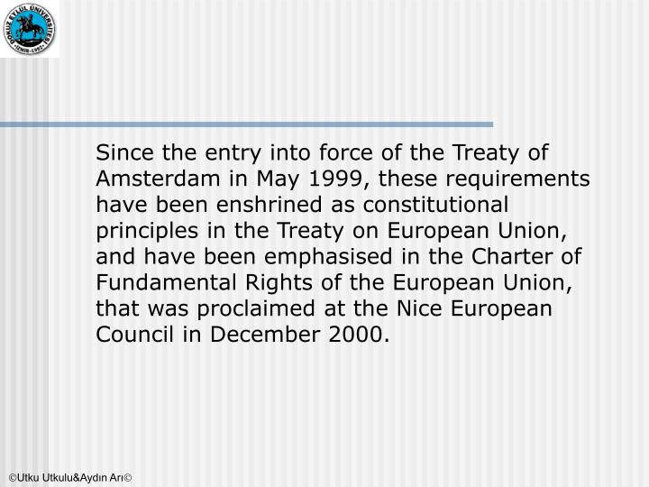 Since the entry into force of the Treaty of Amsterdam in May 1999, these requirements have been enshrined as constitutional principles in the Treaty on European Union, and have been emphasised in the Charter of Fundamental Rights of the European Union, that was proclaimed at the Nice European Council in December 2000.