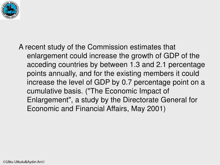 "A recent study of the Commission estimates that enlargement could increase the growth of GDP of the acceding countries by between 1.3 and 2.1 percentage points annually, and for the existing members it could increase the level of GDP by 0.7 percentage point on a cumulative basis. (""The Economic Impact of Enlargement"", a study by the Directorate General for Economic and Financial Affairs, May 2001)"
