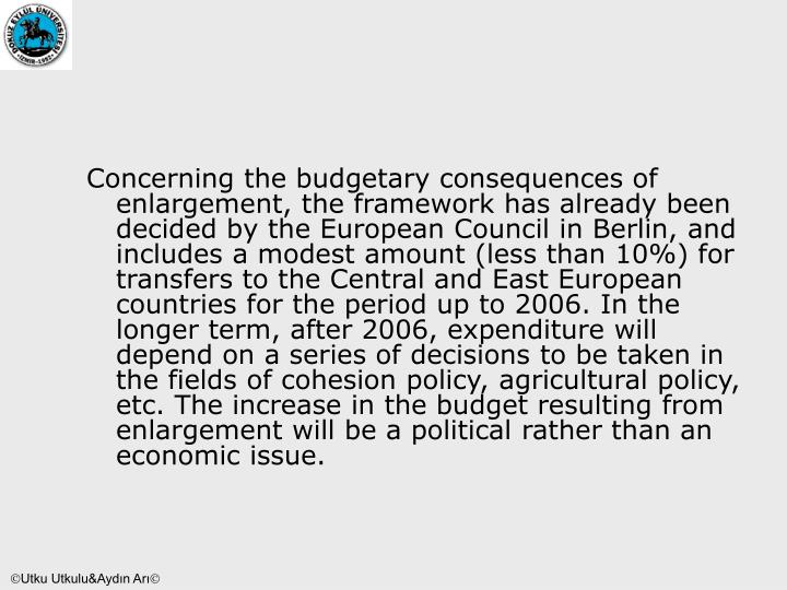 Concerning the budgetary consequences of enlargement, the framework has already been decided by the European Council in Berlin, and includes a modest amount (less than 10%) for transfers to the Central and East European countries for the period up to 2006. In the longer term, after 2006, expenditure will depend on a series of decisions to be taken in the fields of cohesion policy, agricultural policy, etc. The increase in the budget resulting from enlargement will be a political rather than an economic issue.