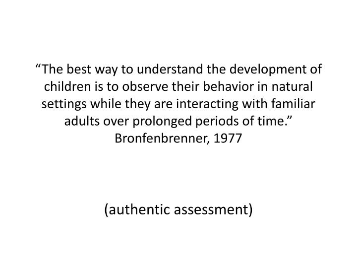 """""""The best way to understand the development of children is to observe their behavior in natural settings while they are interacting with familiar adults over prolonged periods of time."""" Bronfenbrenner, 1977"""