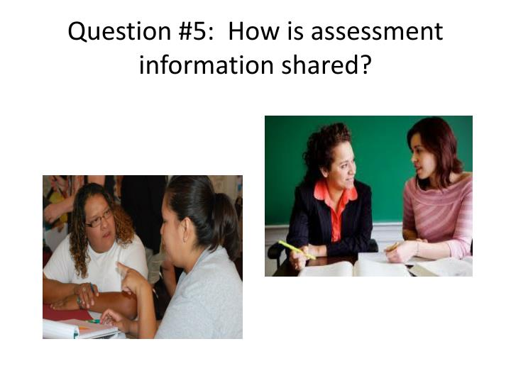 Question #5:  How is assessment information shared?