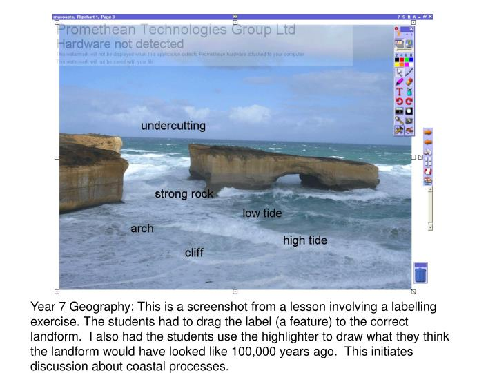 Year 7 Geography: This is a screenshot from a lesson involving a labelling exercise. The students had to drag the label (a feature) to the correct landform.  I also had the students use the highlighter to draw what they think the landform would have looked like 100,000 years ago.  This initiates discussion about coastal processes.