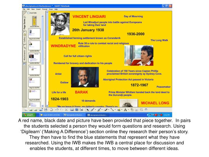 A red name, black date and picture have been provided that piece together.  In pairs the students selected a person they would form questions and research. Using 'Digilearn' ('Making A Difference') section online they research their person's story. They then have to find the blue statements that represent what they have researched. Using the IWB makes the IWB a central place for discussion and enables the students, at different times, to move between different ideas.
