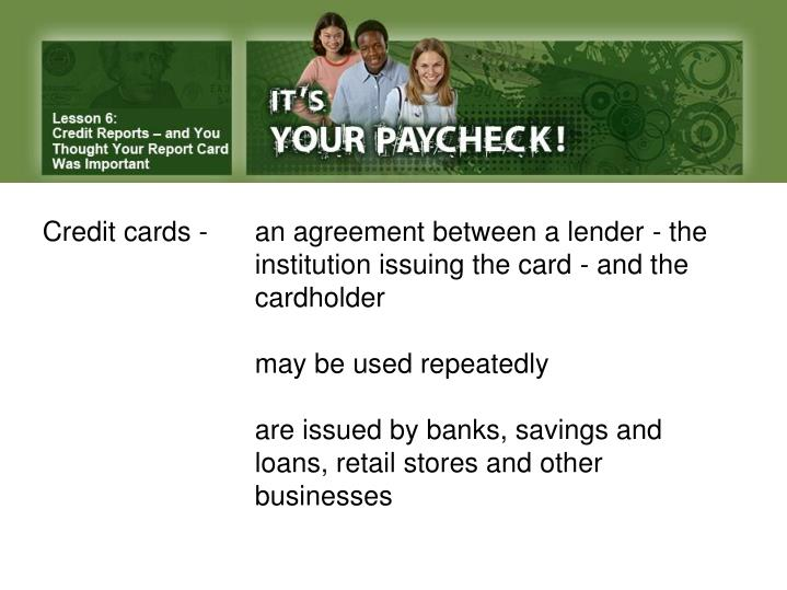 Credit cards -	an agreement between a lender - the 			institution issuing the card - and the 			cardholder