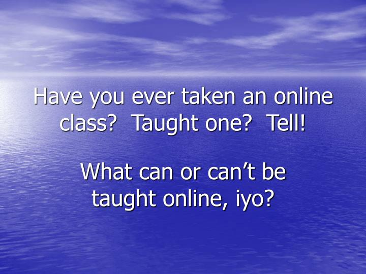 Have you ever taken an online class?  Taught one?  Tell!