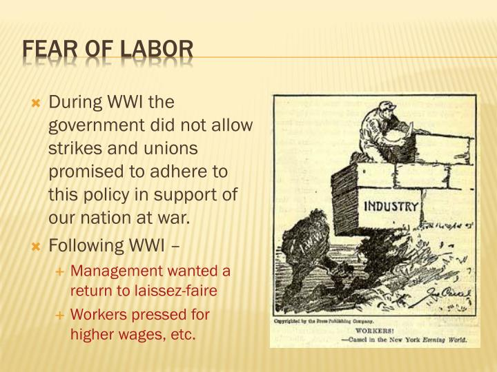 During WWI the government did not allow strikes and unions promised to adhere to this policy in support of our nation at war.