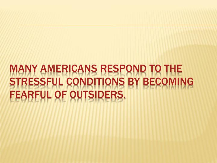 Many Americans respond to the stressful conditions by becoming fearful of outsiders.