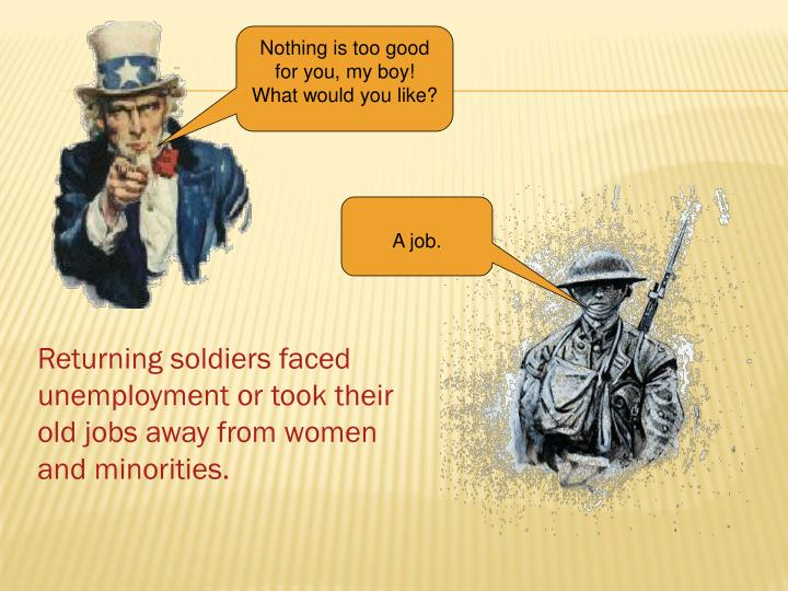 Returning soldiers faced unemployment or took their old jobs away from women and minorities.