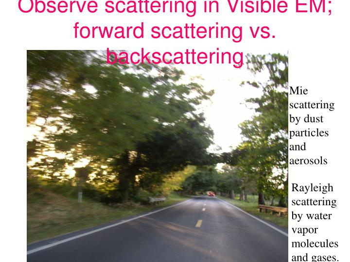 Observe scattering in Visible EM; forward scattering vs. backscattering