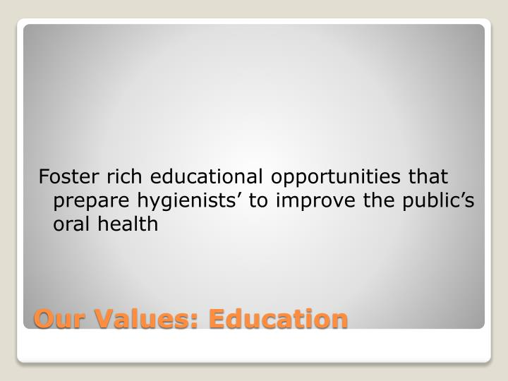 Foster rich educational opportunities that prepare hygienists' to improve the public's oral health