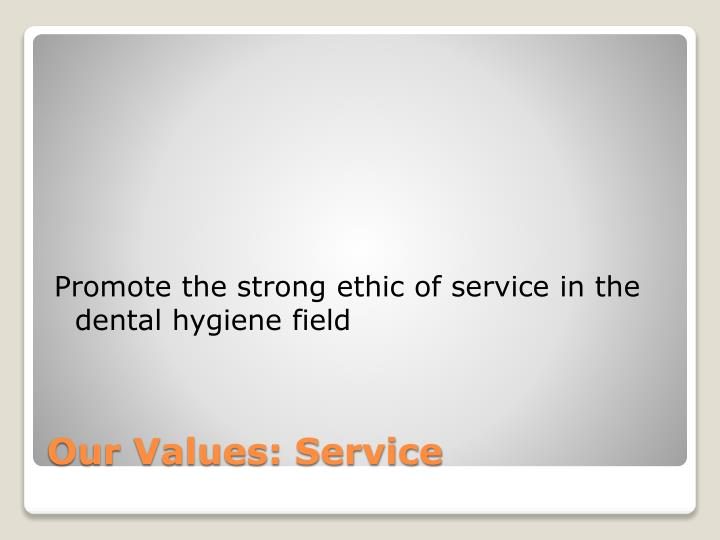 Promote the strong ethic of service in the dental hygiene field