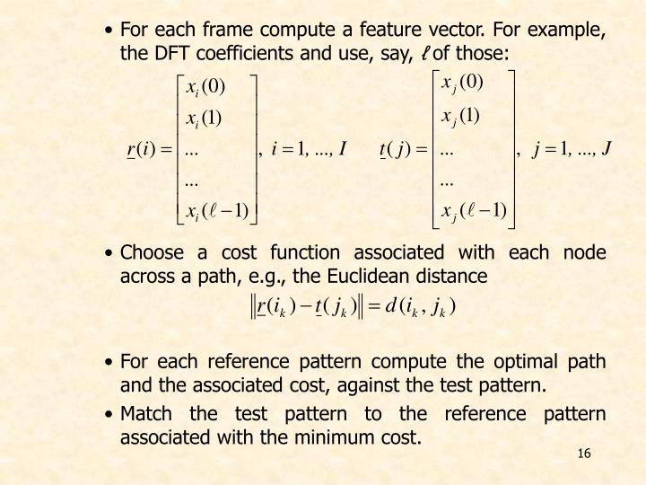 For each frame compute a feature vector. For example, the DFT coefficients and use