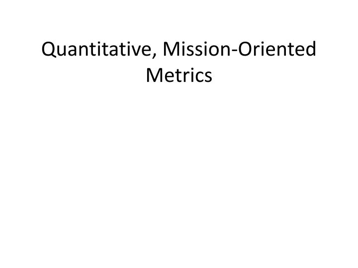 Quantitative, Mission-Oriented Metrics