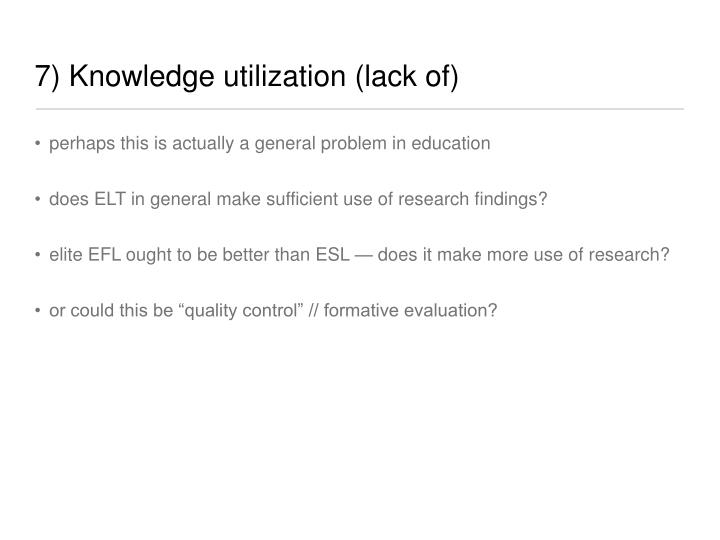 7) Knowledge utilization (lack of)
